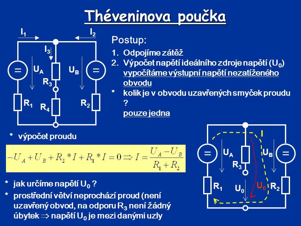 Théveninova poučka == UBUB UAUA R1R1 R2R2 R3R3 R4R4 I1I1 I2I2 I3I3 Postup: 1.Odpojíme zátěž 2.Výpočet napětí ideálního zdroje napětí (U 0 ) vypočítáme