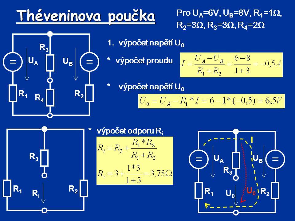 Théveninova poučka 1.výpočet napětí U 0 *výpočet odporu R i == UBUB UAUA R1R1 R2R2 R3R3 U0U0 U0U0 I == UBUB UAUA R1R1 R2R2 R3R3 R4R4 Pro U A =6V, U B