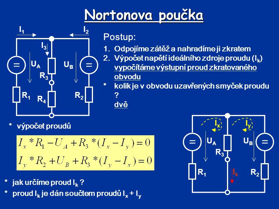 Nortonova poučka == UBUB UAUA R1R1 R2R2 R3R3 R4R4 I1I1 I2I2 I3I3 Postup: 1.Odpojíme zátěž a nahradíme ji zkratem 2.Výpočet napětí ideálního zdroje pro
