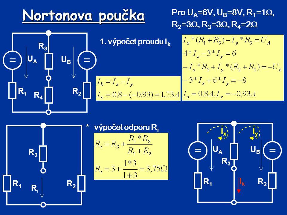 Nortonova poučka 1.výpočet proudu I k *výpočet odporu R i == UBUB UAUA R1R1 R2R2 R3R3 R4R4 Pro U A =6V, U B =8V, R 1 =1 , R 2 =3 , R 3 =3 , R 4 =2