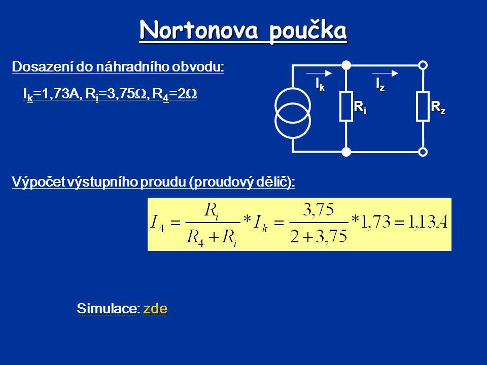 Nortonova poučka Dosazení do náhradního obvodu: I k =1,73A, R i =3,75 , R 4 =2  Výpočet výstupního proudu (proudový dělič): Simulace: zdezde RiRiRiR
