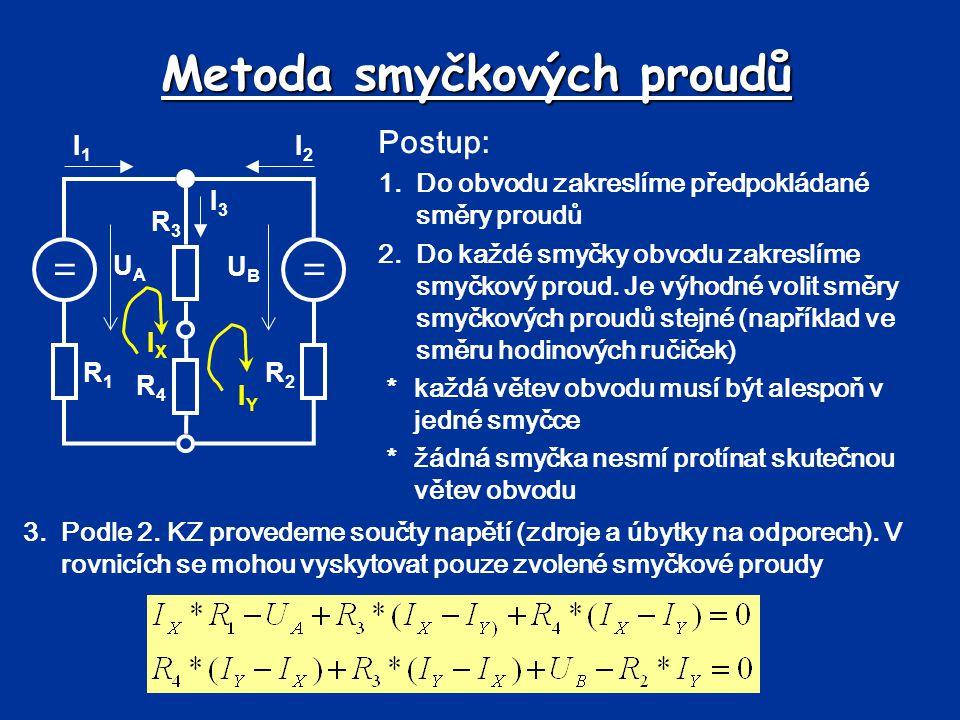 Metoda smyčkových proudů == UBUB UAUA R1R1 R2R2 R3R3 R4R4 I1I1 I2I2 I3I3 Postup: 1.Do obvodu zakreslíme předpokládané směry proudů 2.Do každé smyčky o