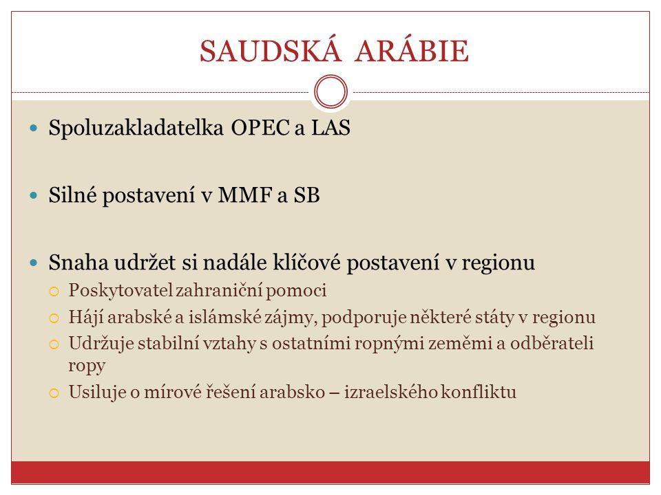 SAUDSKÁ ARÁBIE Spoluzakladatelka OPEC a LAS Silné postavení v MMF a SB Snaha udržet si nadále klíčové postavení v regionu  Poskytovatel zahraniční po