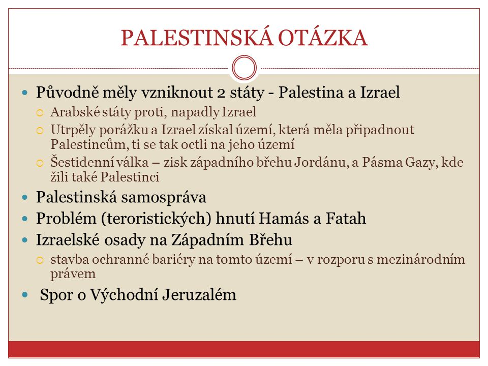 PALESTINSKÁ OTÁZKA Původně měly vzniknout 2 státy - Palestina a Izrael  Arabské státy proti, napadly Izrael  Utrpěly porážku a Izrael získal území,