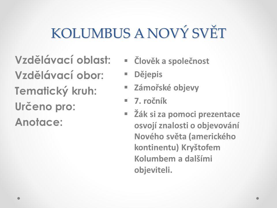 KOLUMBUS A NOVÝ SVĚT Vzdělávací oblast: Vzdělávací obor: Tematický kruh: Určeno pro: Anotace:  Člověk a společnost  Dějepis  Zámořské objevy  7. r