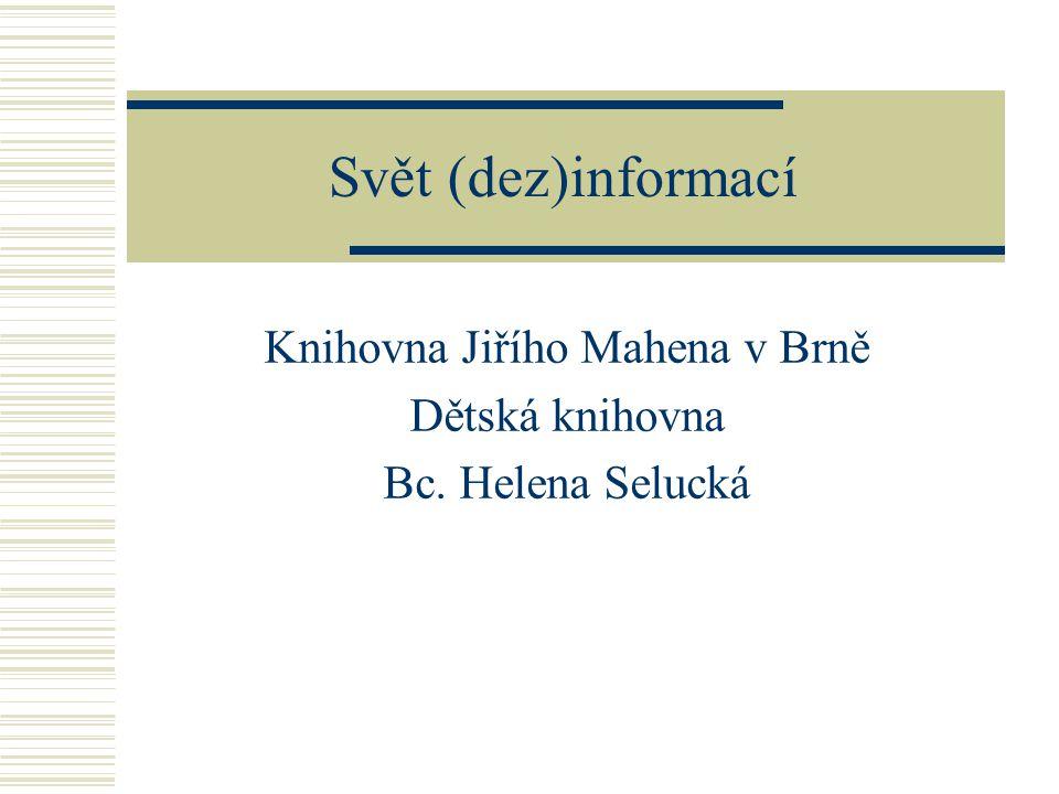 Svět (dez)informací Knihovna Jiřího Mahena v Brně Dětská knihovna Bc. Helena Selucká