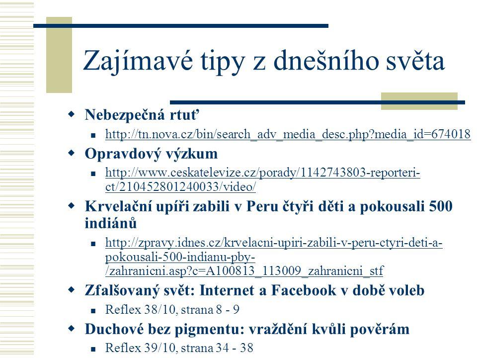 Zajímavé tipy z dnešního světa  Nebezpečná rtuť http://tn.nova.cz/bin/search_adv_media_desc.php media_id=674018  Opravdový výzkum http://www.ceskatelevize.cz/porady/1142743803-reporteri- ct/210452801240033/video/ http://www.ceskatelevize.cz/porady/1142743803-reporteri- ct/210452801240033/video/  Krvelační upíři zabili v Peru čtyři děti a pokousali 500 indiánů http://zpravy.idnes.cz/krvelacni-upiri-zabili-v-peru-ctyri-deti-a- pokousali-500-indianu-pby- /zahranicni.asp c=A100813_113009_zahranicni_stf http://zpravy.idnes.cz/krvelacni-upiri-zabili-v-peru-ctyri-deti-a- pokousali-500-indianu-pby- /zahranicni.asp c=A100813_113009_zahranicni_stf  Zfalšovaný svět: Internet a Facebook v době voleb Reflex 38/10, strana 8 - 9  Duchové bez pigmentu: vraždění kvůli pověrám Reflex 39/10, strana 34 - 38