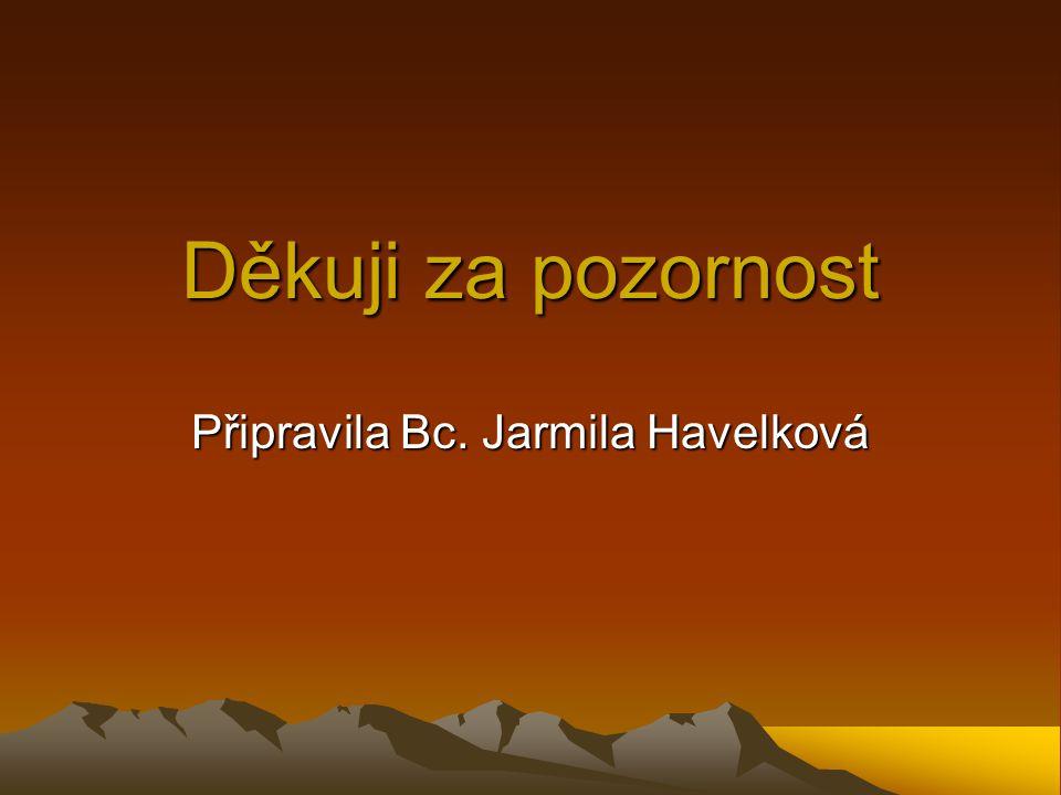 Děkuji za pozornost Připravila Bc. Jarmila Havelková