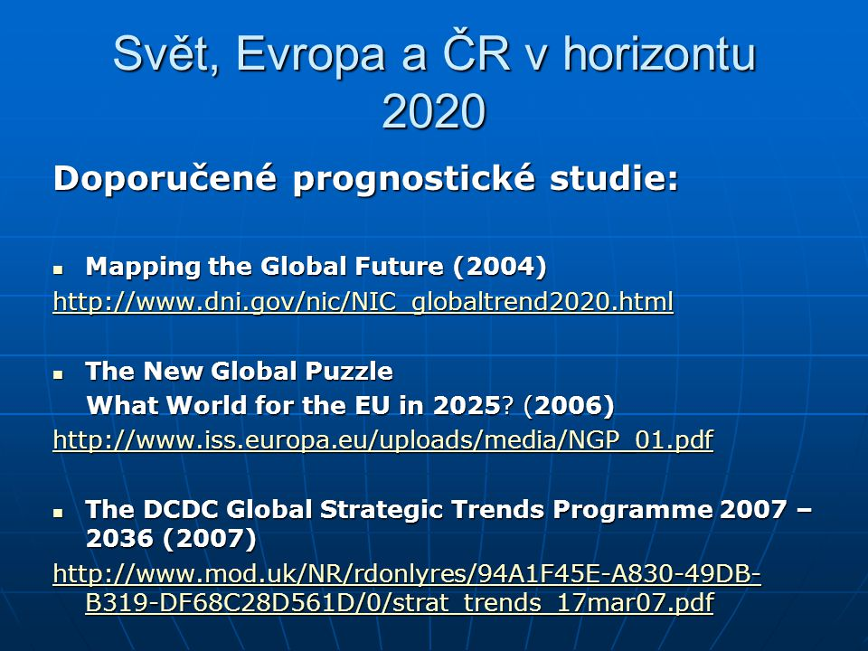 Svět, Evropa a ČR v horizontu 2020 Doporučené prognostické studie: Mapping the Global Future (2004) Mapping the Global Future (2004) http://www.dni.go
