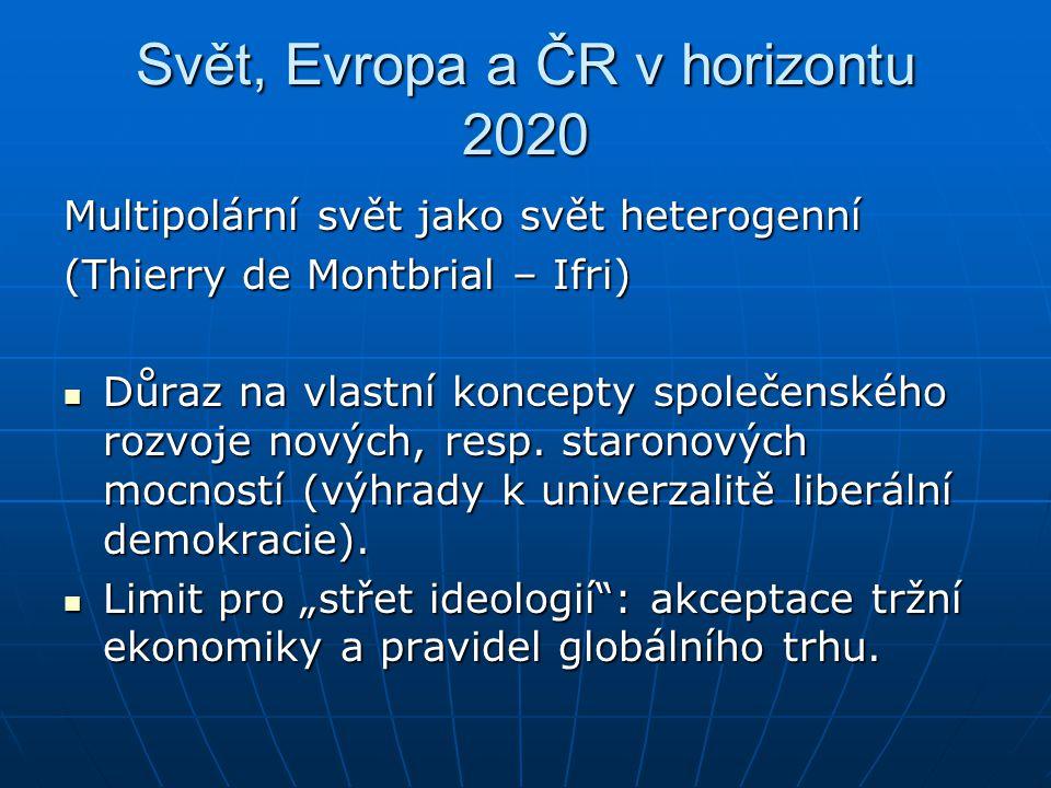 Svět, Evropa a ČR v horizontu 2020 Multipolární svět jako svět heterogenní (Thierry de Montbrial – Ifri) Důraz na vlastní koncepty společenského rozvo