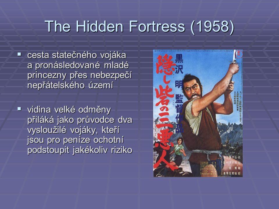 The Hidden Fortress (1958)  cesta statečného vojáka a pronásledované mladé princezny přes nebezpečí nepřátelského území  vidina velké odměny přiláká jako průvodce dva vysloužilé vojáky, kteří jsou pro peníze ochotní podstoupit jakékoliv riziko