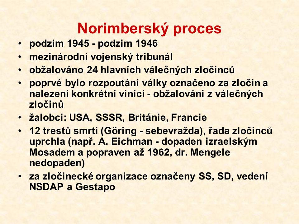 Norimberský proces podzim 1945 - podzim 1946 mezinárodní vojenský tribunál obžalováno 24 hlavních válečných zločinců poprvé bylo rozpoutání války označeno za zločin a nalezeni konkrétní viníci - obžalováni z válečných zločinů žalobci: USA, SSSR, Británie, Francie 12 trestů smrti (Göring - sebevražda), řada zločinců uprchla (např.