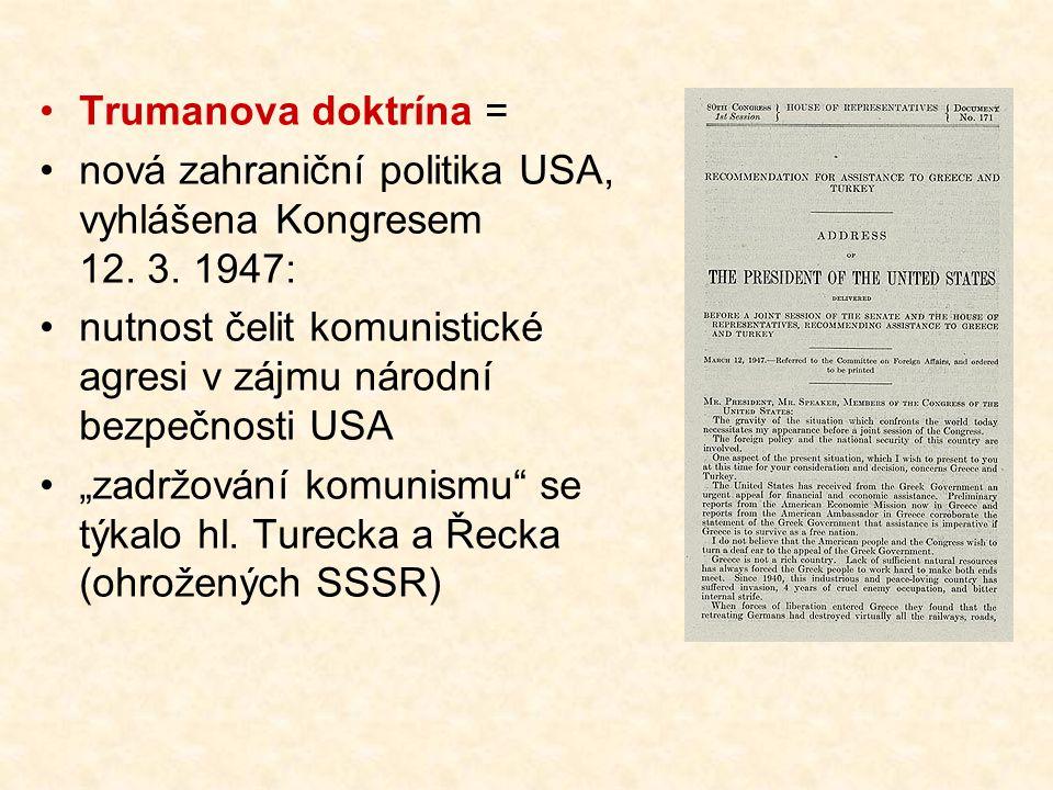 Trumanova doktrína = nová zahraniční politika USA, vyhlášena Kongresem 12. 3. 1947: nutnost čelit komunistické agresi v zájmu národní bezpečnosti USA