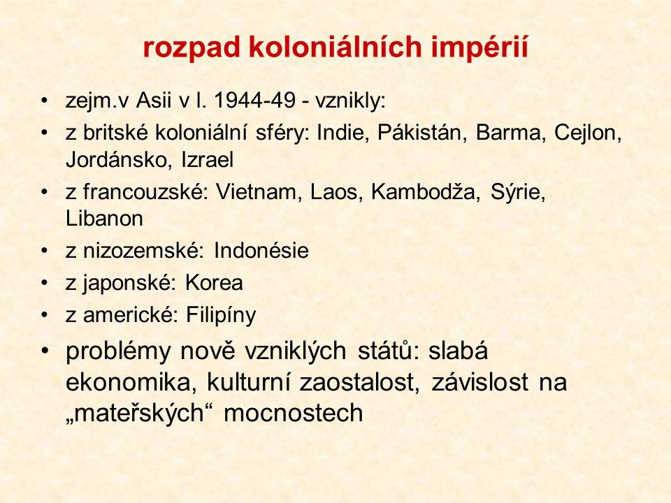 rozpad koloniálních impérií zejm.v Asii v l. 1944-49 - vznikly: z britské koloniální sféry: Indie, Pákistán, Barma, Cejlon, Jordánsko, Izrael z franco
