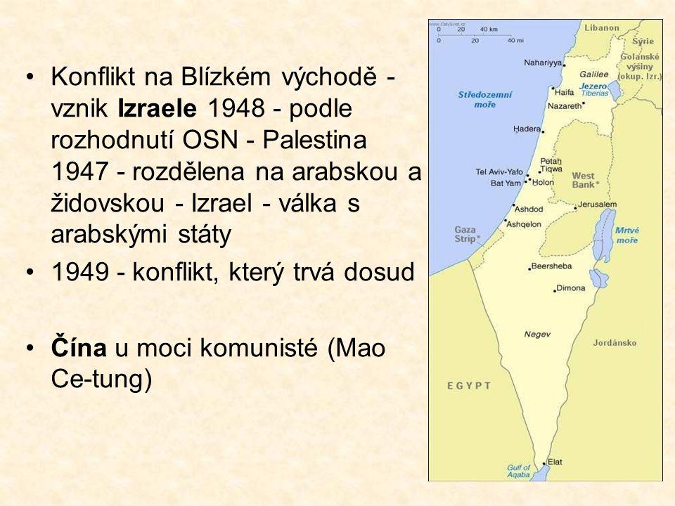 Konflikt na Blízkém východě - vznik Izraele 1948 - podle rozhodnutí OSN - Palestina 1947 - rozdělena na arabskou a židovskou - Izrael - válka s arabskými státy 1949 - konflikt, který trvá dosud Čína u moci komunisté (Mao Ce-tung)