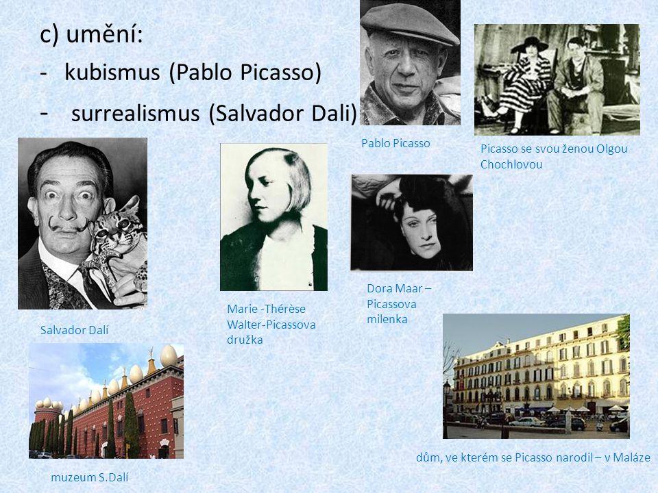 c) umění: -k-kubismus (Pablo Picasso) - s- surrealismus (Salvador Dali) Pablo Picasso Salvador Dalí muzeum S.Dalí dům, ve kterém se Picasso narodil – v Maláze Picasso se svou ženou Olgou Chochlovou Marie -Thérèse Walter-Picassova družka Dora Maar – Picassova milenka