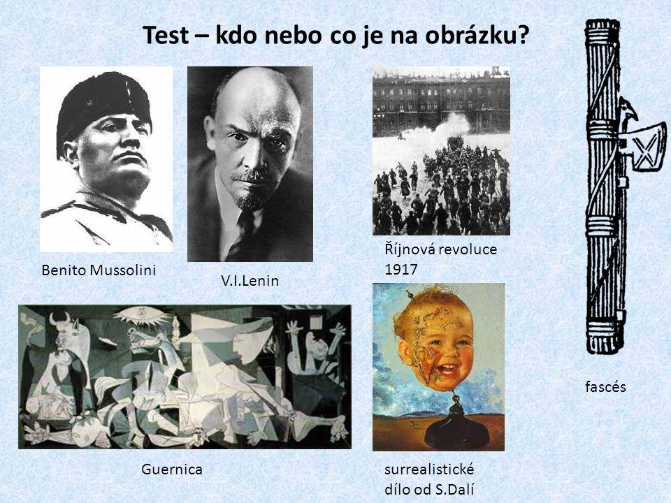 Test – kdo nebo co je na obrázku? Benito Mussolini V.I.Lenin Říjnová revoluce 1917 Guernica fascés surrealistické dílo od S.Dalí