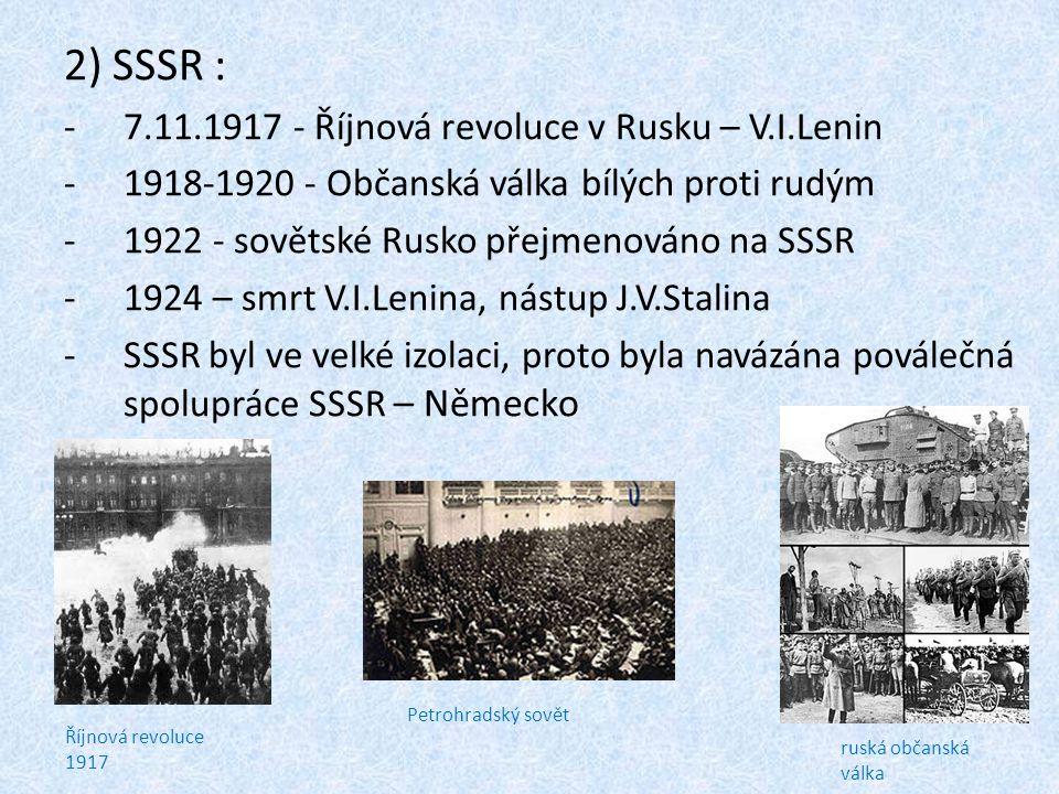 2) SSSR : -7.11.1917 - Říjnová revoluce v Rusku – V.I.Lenin -1918-1920 - Občanská válka bílých proti rudým -1922 - sovětské Rusko přejmenováno na SSSR -1924 – smrt V.I.Lenina, nástup J.V.Stalina -SSSR byl ve velké izolaci, proto byla navázána poválečná spolupráce SSSR – Německo Říjnová revoluce 1917 Petrohradský sovět ruská občanská válka