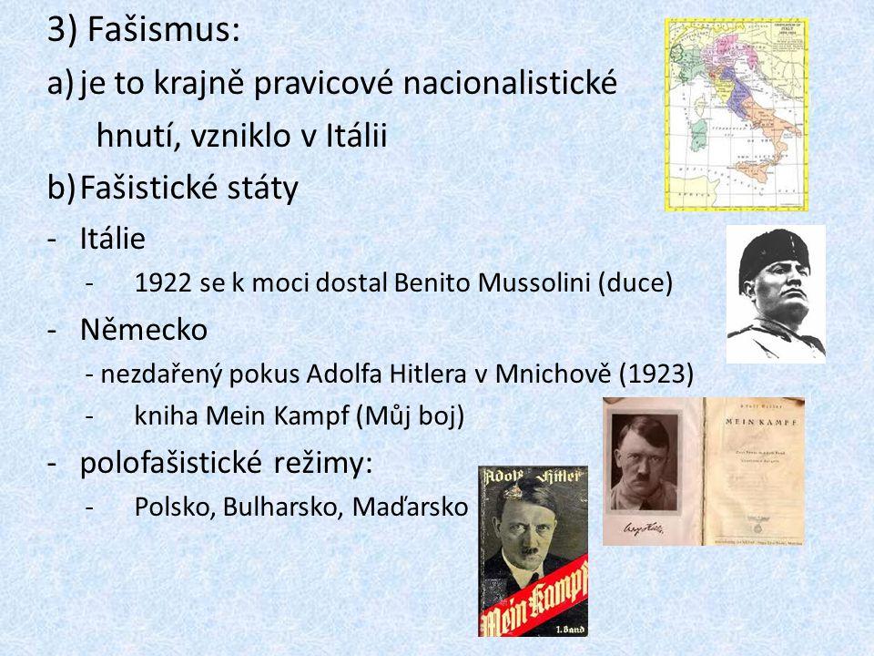 3) Fašismus: a)je to krajně pravicové nacionalistické hnutí, vzniklo v Itálii b)Fašistické státy -Itálie -1922 se k moci dostal Benito Mussolini (duce) -Německo - nezdařený pokus Adolfa Hitlera v Mnichově (1923) -kniha Mein Kampf (Můj boj) -polofašistické režimy: -Polsko, Bulharsko, Maďarsko