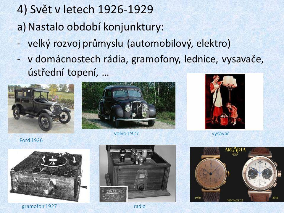 4) Svět v letech 1926-1929 a)Nastalo období konjunktury: -v-velký rozvoj průmyslu (automobilový, elektro) -v-v domácnostech rádia, gramofony, lednice, vysavače, ústřední topení, … Ford 1926 gramofon 1927radio vysavačVolvo 1927