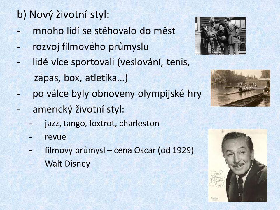 b) Nový životní styl: -m-mnoho lidí se stěhovalo do měst -r-rozvoj filmového průmyslu -l-lidé více sportovali (veslování, tenis, zápas, box, atletika…) -p-po válce byly obnoveny olympijské hry -a-americký životní styl: -j-jazz, tango, foxtrot, charleston -r-revue -f-filmový průmysl – cena Oscar (od 1929) -W-Walt Disney