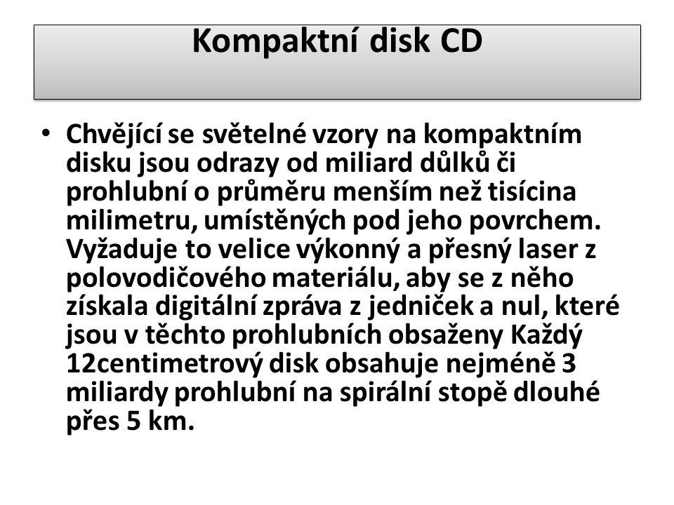 Kompaktní disk CD Chvějící se světelné vzory na kompaktním disku jsou odrazy od miliard důlků či prohlubní o průměru menším než tisícina milimetru, umístěných pod jeho povrchem.