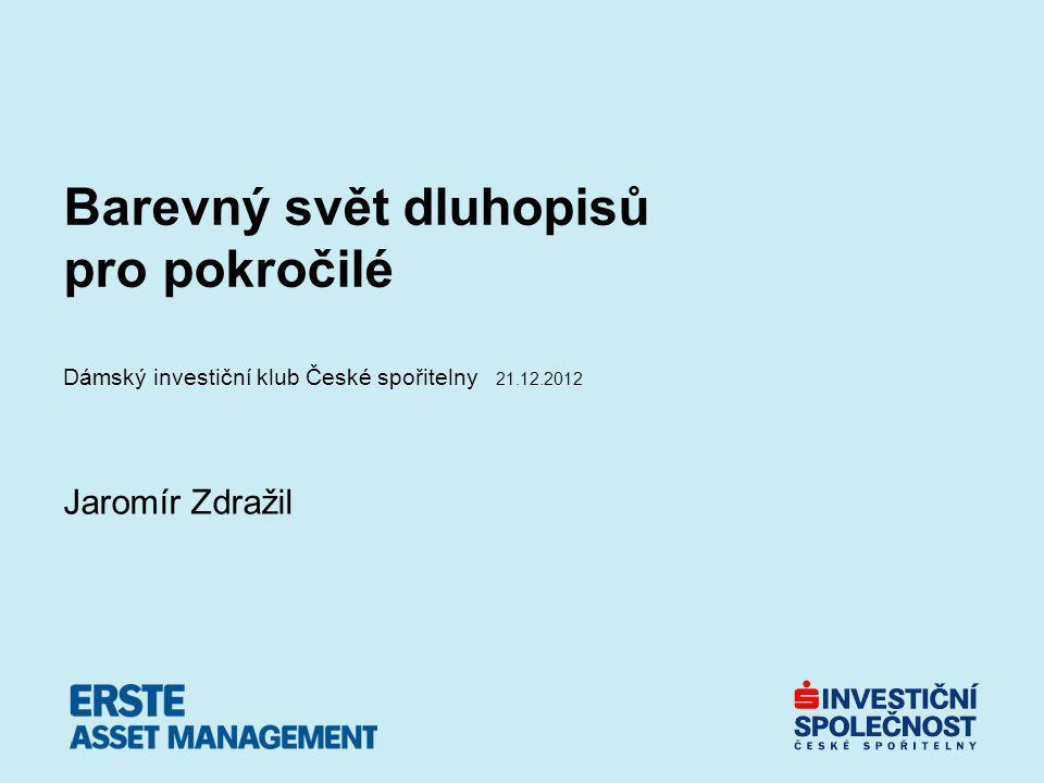 Barevný svět dluhopisů pro pokročilé Dámský investiční klub České spořitelny 21.12.2012 Jaromír Zdražil