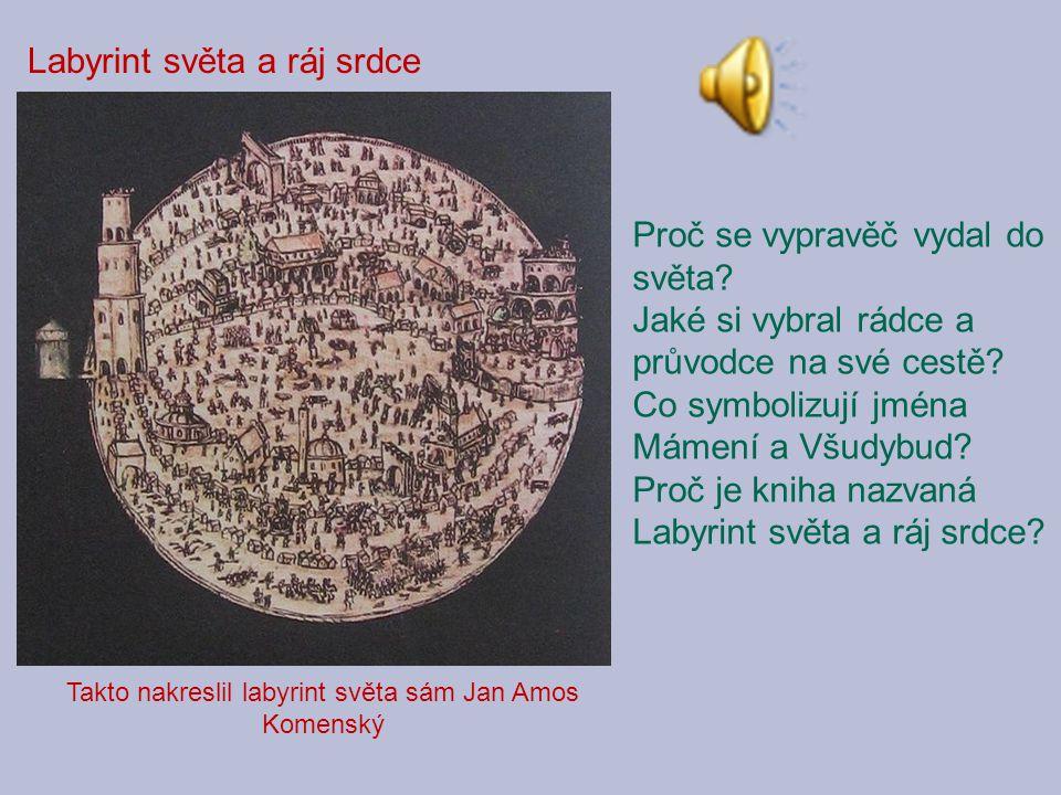 Takto nakreslil labyrint světa sám Jan Amos Komenský Proč se vypravěč vydal do světa? Jaké si vybral rádce a průvodce na své cestě? Co symbolizují jmé