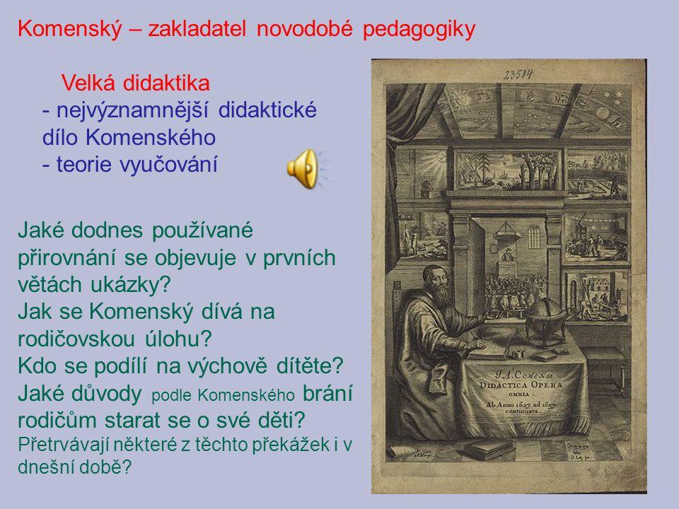 Komenský – zakladatel novodobé pedagogiky Velká didaktika - nejvýznamnější didaktické dílo Komenského - teorie vyučování Jaké dodnes používané přirovn