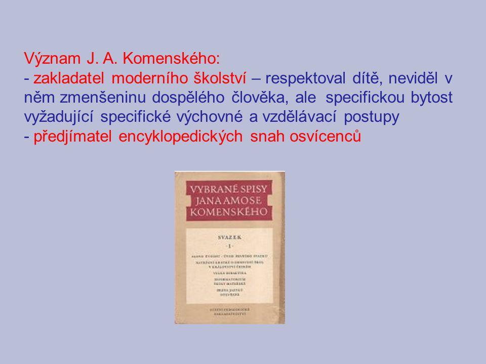 Význam J. A. Komenského: - zakladatel moderního školství – respektoval dítě, neviděl v něm zmenšeninu dospělého člověka, ale specifickou bytost vyžadu