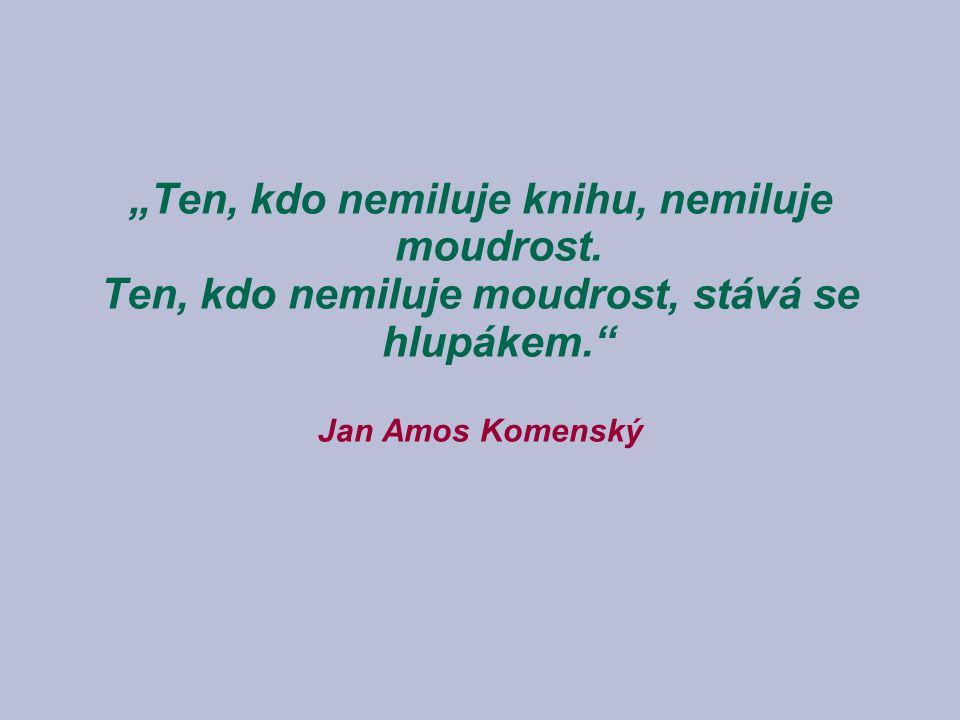 """Ten, kdo nemiluje knihu, nemiluje moudrost. Ten, kdo nemiluje moudrost, stává se hlupákem."" Jan Amos Komenský"