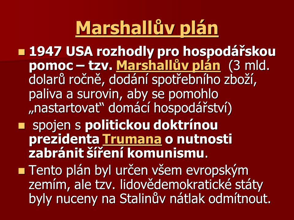 Marshallův plán Marshallův plán 1947 USA rozhodly pro hospodářskou pomoc – tzv. Marshallův plán (3 mld. dolarů ročně, dodání spotřebního zboží, paliva