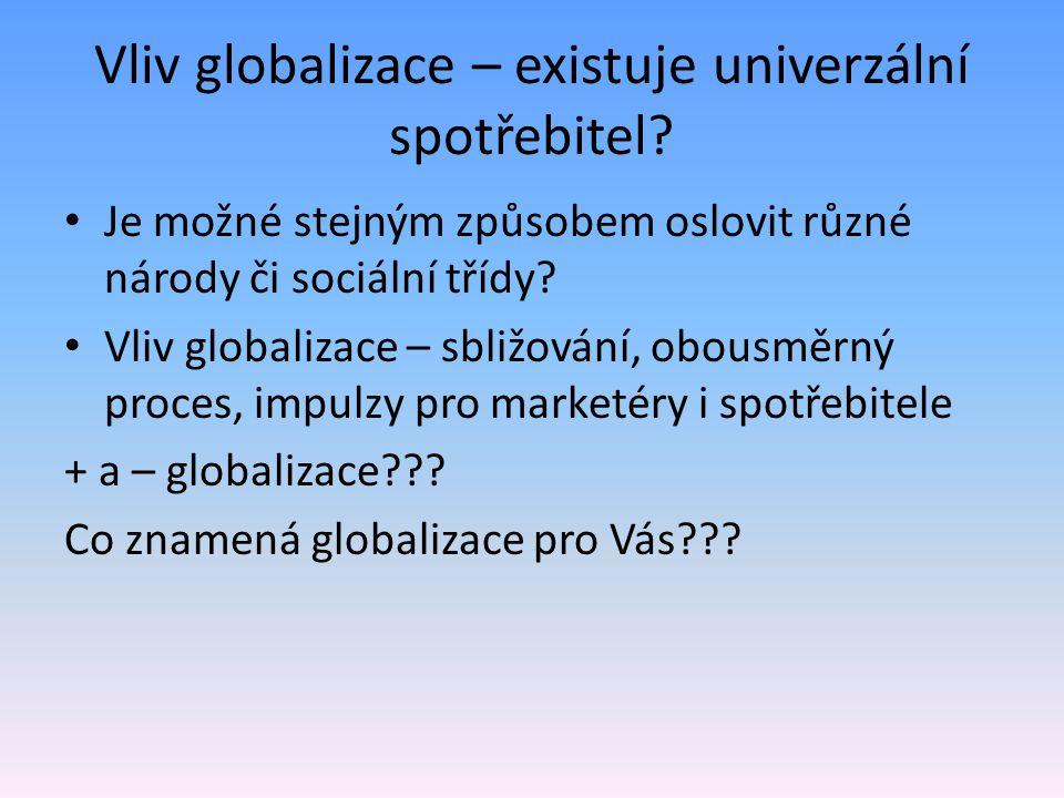 Vliv globalizace – existuje univerzální spotřebitel? Je možné stejným způsobem oslovit různé národy či sociální třídy? Vliv globalizace – sbližování,