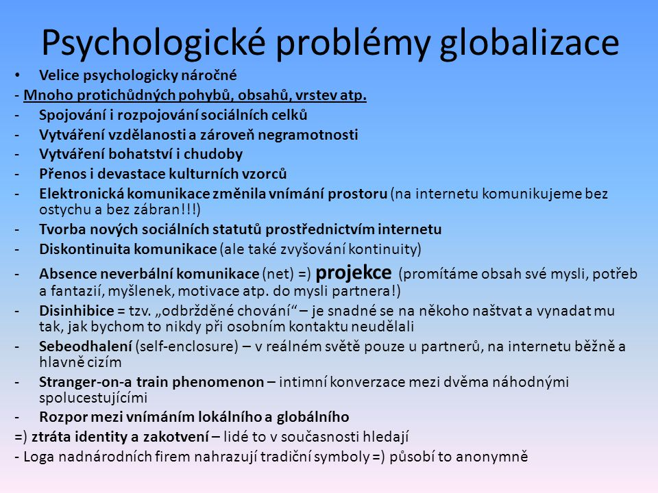Psychologické problémy globalizace Velice psychologicky náročné - Mnoho protichůdných pohybů, obsahů, vrstev atp. -Spojování i rozpojování sociálních