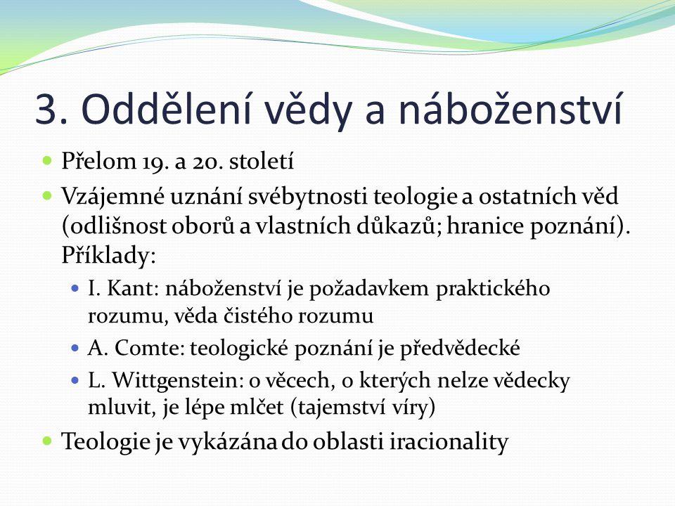 3. Oddělení vědy a náboženství Přelom 19. a 20. století Vzájemné uznání svébytnosti teologie a ostatních věd (odlišnost oborů a vlastních důkazů; hran