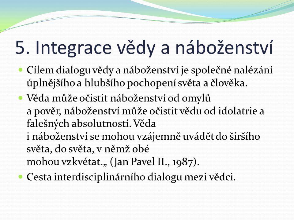 5. Integrace vědy a náboženství Cílem dialogu vědy a náboženství je společné nalézání úplnějšího a hlubšího pochopení světa a člověka. Věda může očist