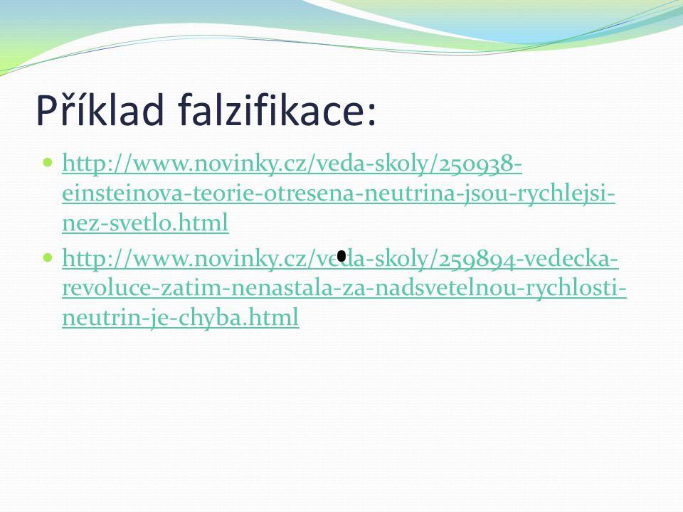 Příklad falzifikace: http://www.novinky.cz/veda-skoly/250938- einsteinova-teorie-otresena-neutrina-jsou-rychlejsi- nez-svetlo.html http://www.novinky.