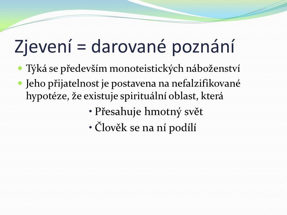 Zjevení = darované poznání Týká se především monoteistických náboženství Jeho přijatelnost je postavena na nefalzifikované hypotéze, že existuje spirituální oblast, která Přesahuje hmotný svět Člověk se na ní podílí