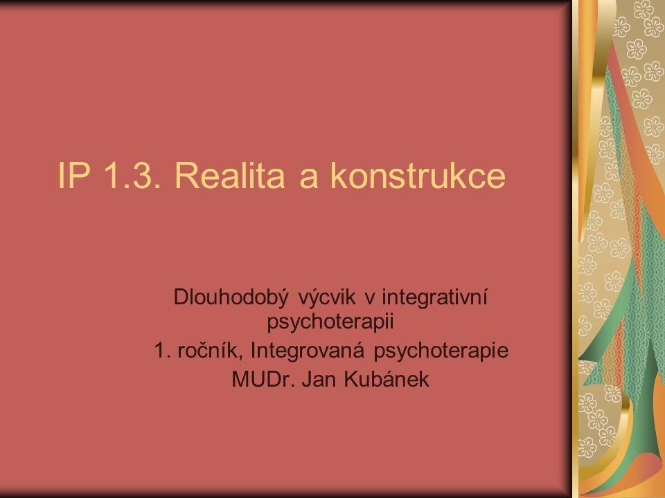 IP 1.3. Realita a konstrukce Dlouhodobý výcvik v integrativní psychoterapii 1.