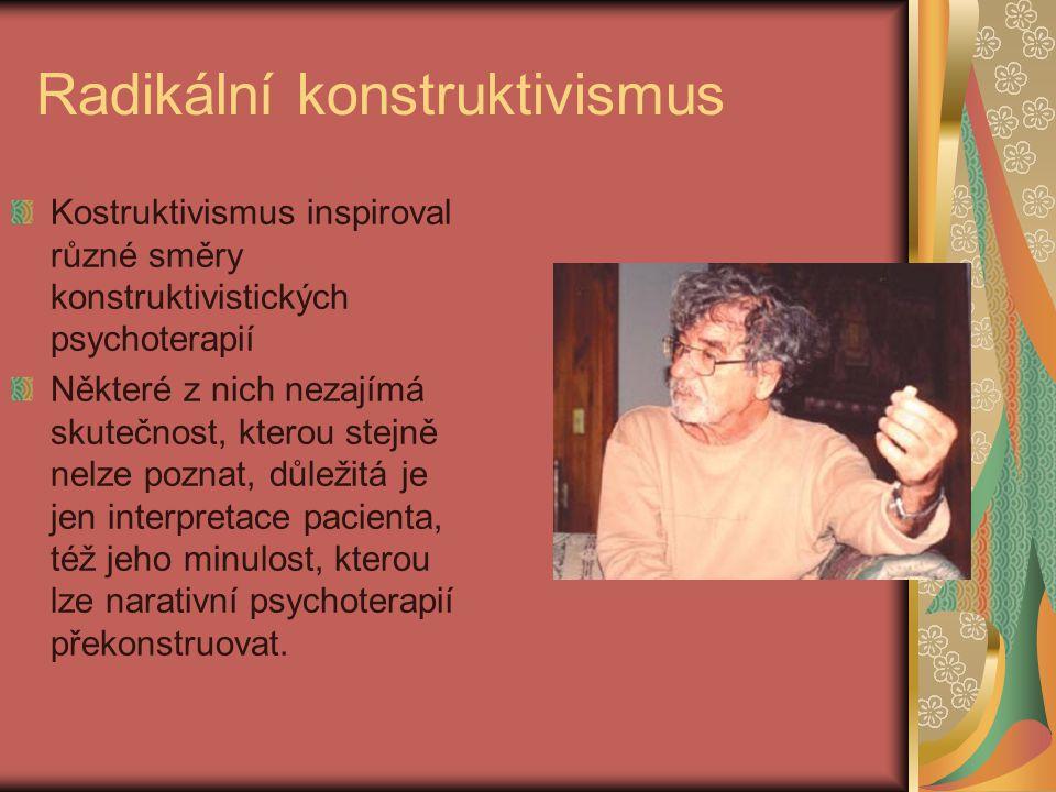 Radikální konstruktivismus Kostruktivismus inspiroval různé směry konstruktivistických psychoterapií Některé z nich nezajímá skutečnost, kterou stejně nelze poznat, důležitá je jen interpretace pacienta, též jeho minulost, kterou lze narativní psychoterapií překonstruovat.