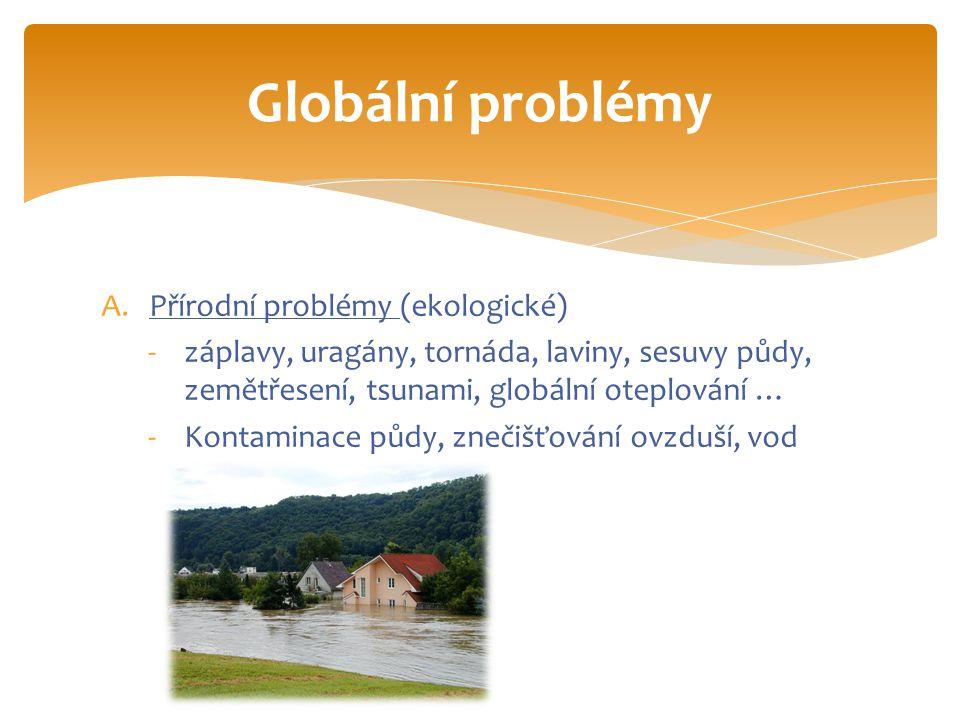 A.Přírodní problémy (ekologické) -záplavy, uragány, tornáda, laviny, sesuvy půdy, zemětřesení, tsunami, globální oteplování … -Kontaminace půdy, znečišťování ovzduší, vod Globální problémy