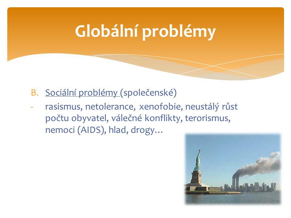 B.Sociální problémy (společenské) -rasismus, netolerance, xenofobie, neustálý růst počtu obyvatel, válečné konflikty, terorismus, nemoci (AIDS), hlad, drogy… Globální problémy