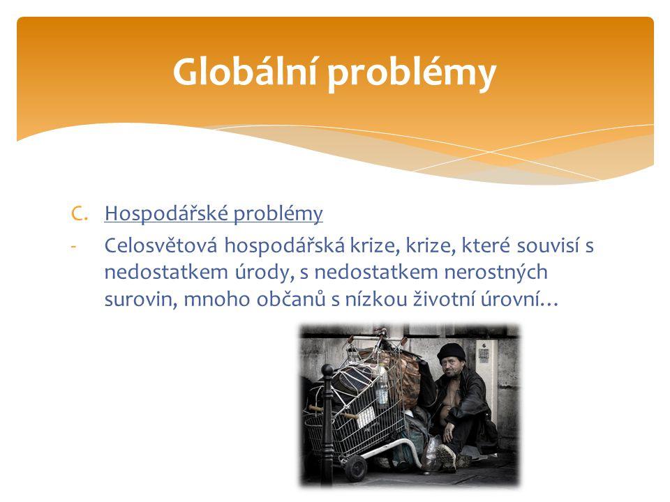 C.Hospodářské problémy -Celosvětová hospodářská krize, krize, které souvisí s nedostatkem úrody, s nedostatkem nerostných surovin, mnoho občanů s nízkou životní úrovní… Globální problémy