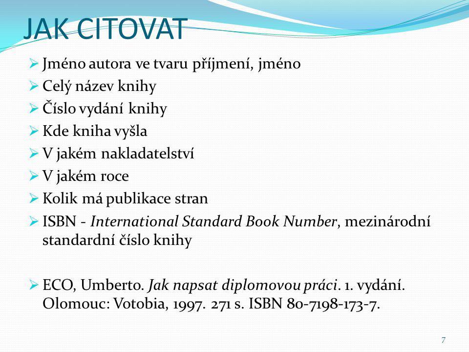JAK CITOVAT  Jméno autora ve tvaru příjmení, jméno  Celý název knihy  Číslo vydání knihy  Kde kniha vyšla  V jakém nakladatelství  V jakém roce  Kolik má publikace stran  ISBN - International Standard Book Number, mezinárodní standardní číslo knihy  ECO, Umberto.