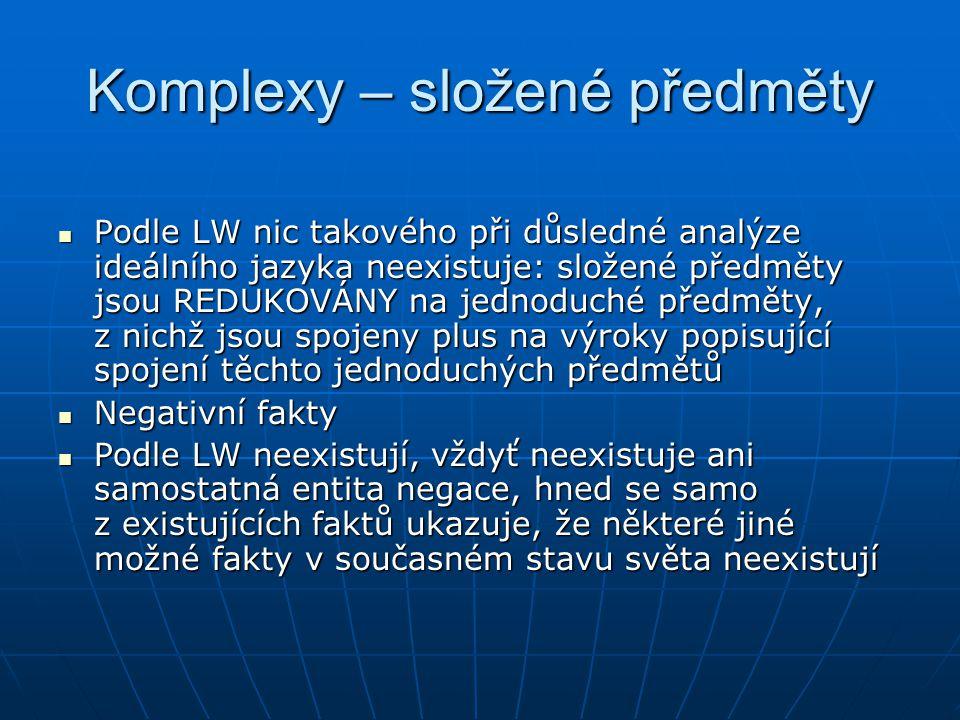 Komplexy – složené předměty Podle LW nic takového při důsledné analýze ideálního jazyka neexistuje: složené předměty jsou REDUKOVÁNY na jednoduché pře