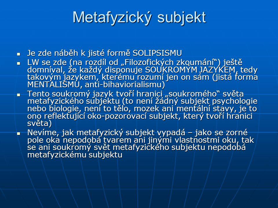 """Metafyzický subjekt Je zde náběh k jisté formě SOLIPSISMU Je zde náběh k jisté formě SOLIPSISMU LW se zde (na rozdíl od """"Filozofických zkoumání"""") ješt"""