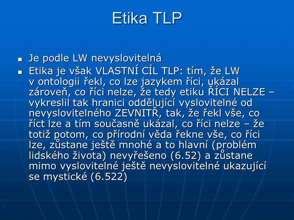 Etika TLP Je podle LW nevyslovitelná Je podle LW nevyslovitelná Etika je však VLASTNÍ CÍL TLP: tím, že LW v ontologii řekl, co lze jazykem říci, ukáza
