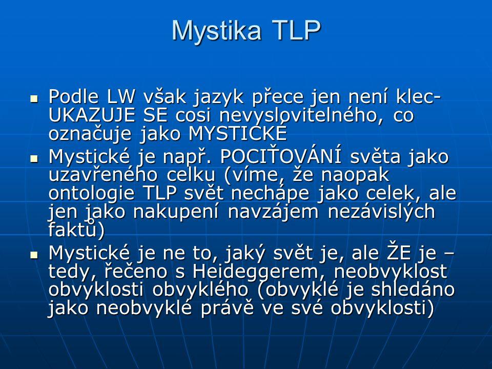 Mystika TLP Podle LW však jazyk přece jen není klec- UKAZUJE SE cosi nevyslovitelného, co označuje jako MYSTICKÉ Podle LW však jazyk přece jen není kl