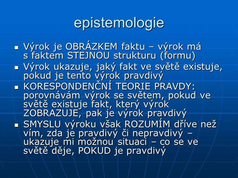 epistemologie Výrok je OBRÁZKEM faktu – výrok má s faktem STEJNOU strukturu (formu) Výrok je OBRÁZKEM faktu – výrok má s faktem STEJNOU strukturu (for