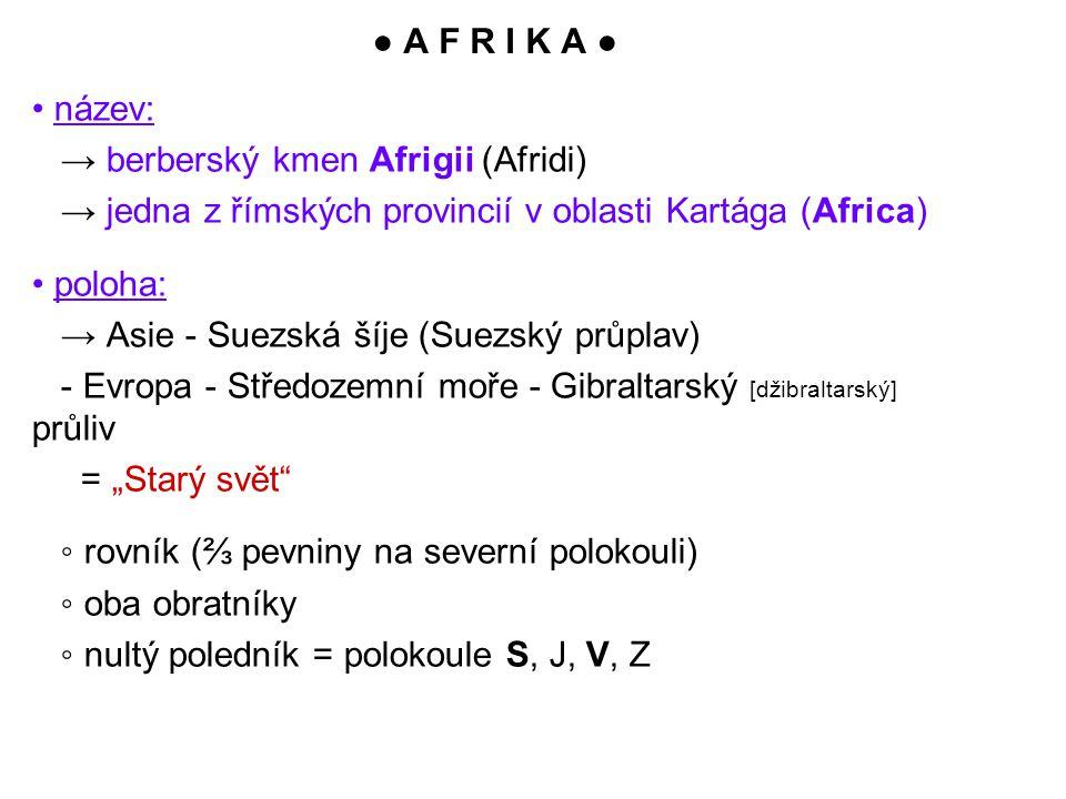 """● A F R I K A ● název: → berberský kmen Afrigii (Afridi) → jedna z římských provincií v oblasti Kartága (Africa) poloha: → Asie - Suezská šíje (Suezský průplav) - Evropa - Středozemní moře - Gibraltarský [džibraltarský] průliv = """"Starý svět ◦ rovník (⅔ pevniny na severní polokouli) ◦ oba obratníky ◦ nultý poledník = polokoule S, J, V, Z"""